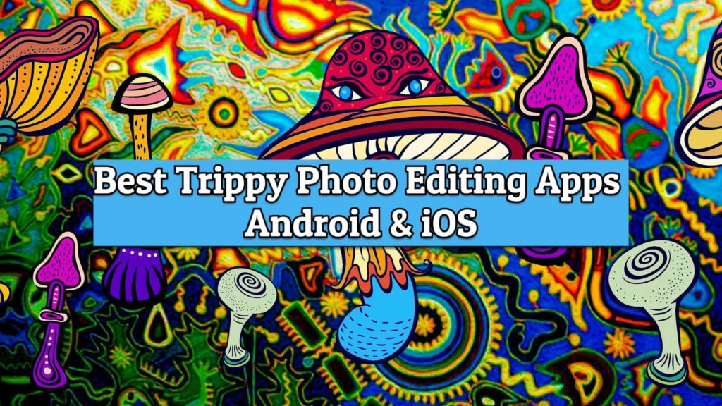 best trippy photo editing apps for android and ios